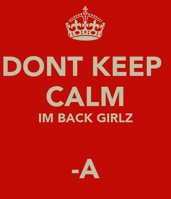 DONT KEEP  CALM IM BACK GIRLZ  -A