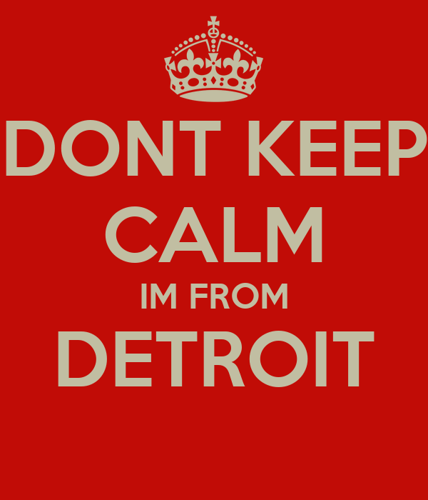 DONT KEEP CALM IM FROM DETROIT