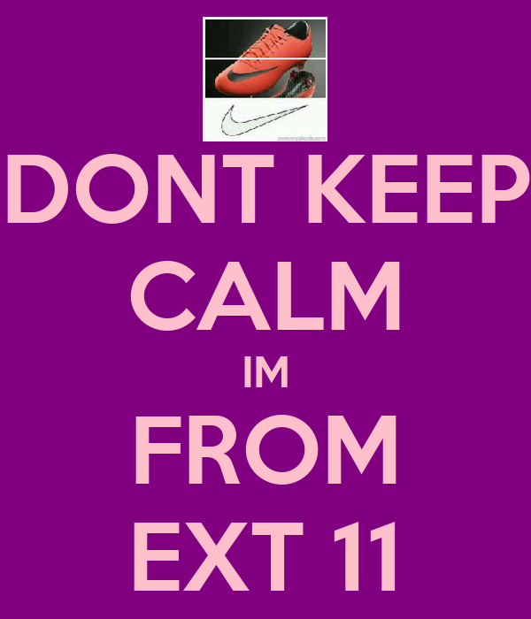 DONT KEEP CALM IM FROM EXT 11