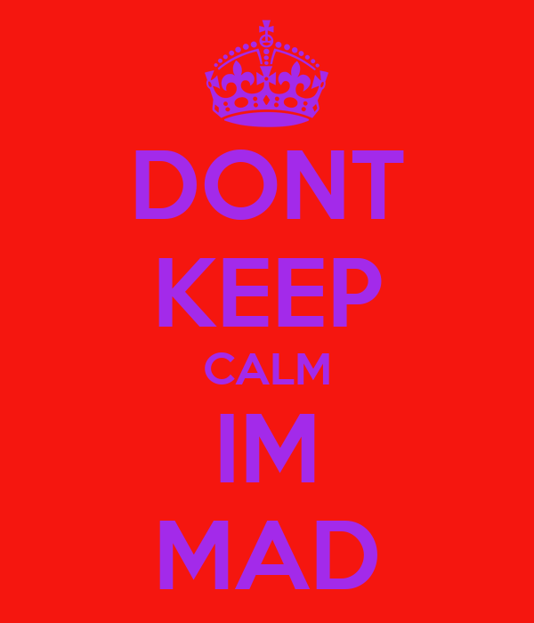 DONT KEEP CALM IM MAD