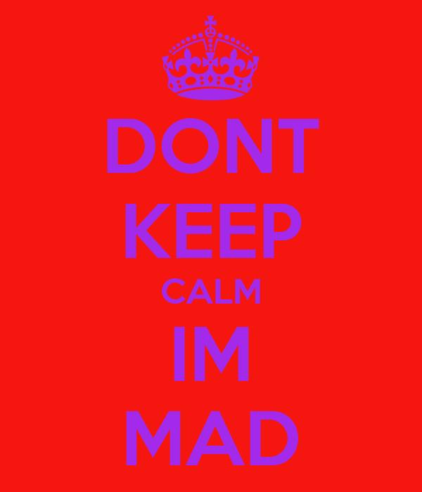DONT KEEP CALM IM MAD