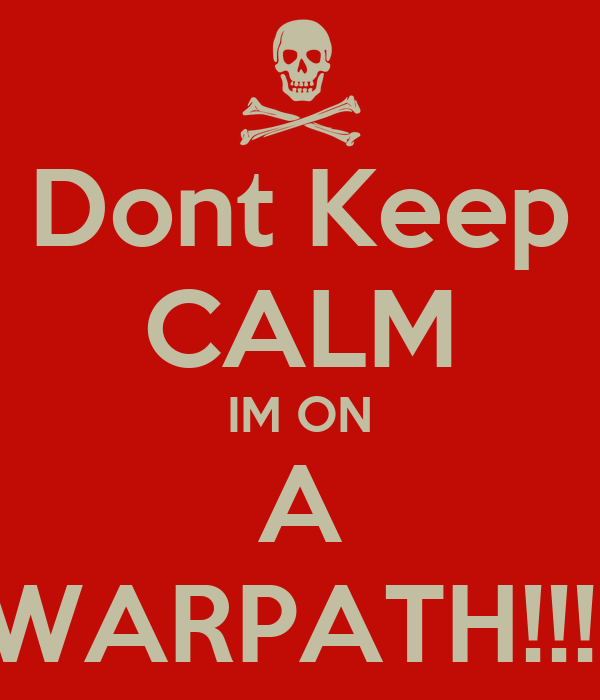 Dont Keep CALM IM ON A WARPATH!!!!