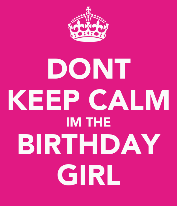 DONT KEEP CALM IM THE BIRTHDAY GIRL