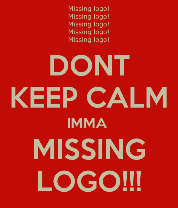 DONT KEEP CALM IMMA  MISSING LOGO!!!