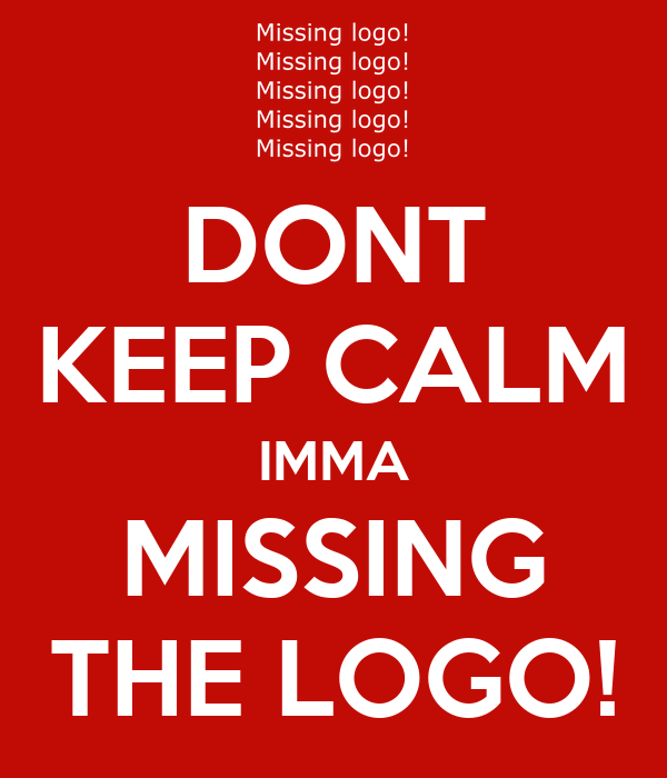 DONT KEEP CALM IMMA MISSING THE LOGO!