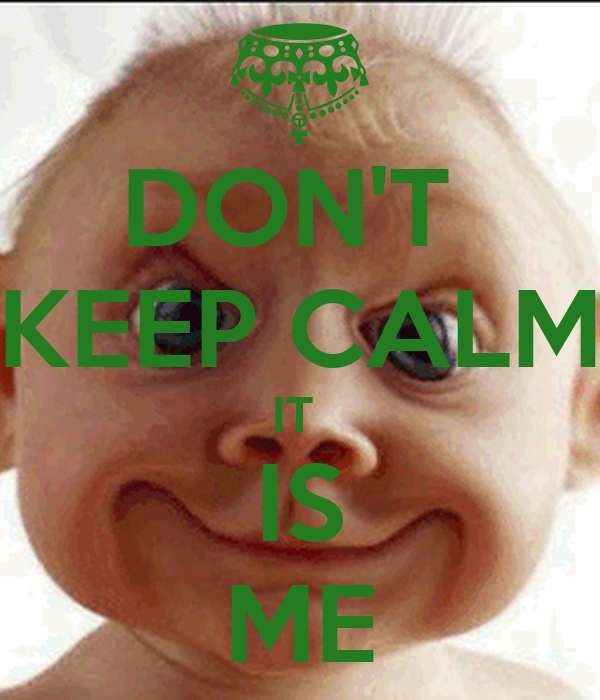 DON'T  KEEP CALM IT  IS ME