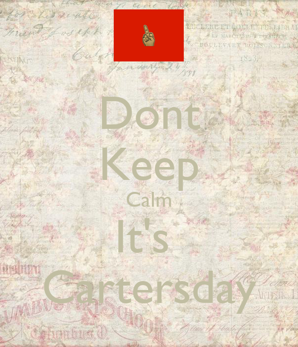 Dont Keep Calm It's  Cartersday