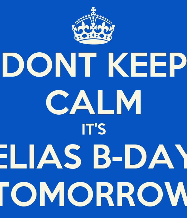 DONT KEEP CALM IT'S ELIAS B-DAY TOMORROW