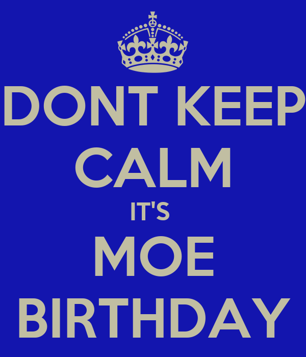 DONT KEEP CALM IT'S  MOE BIRTHDAY