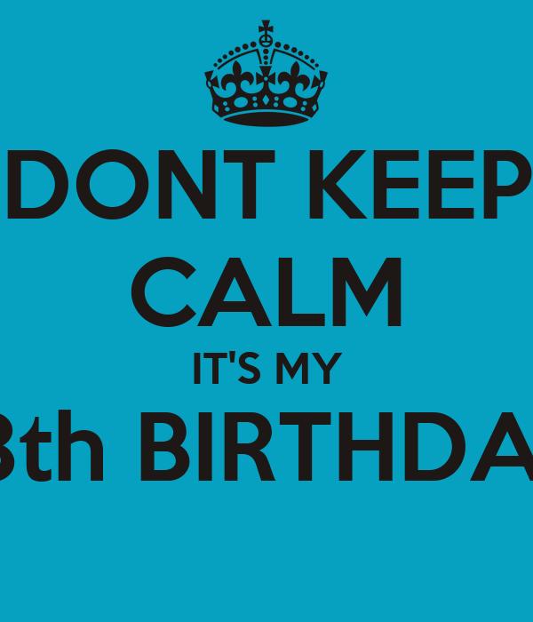 DONT KEEP CALM IT'S MY  18th BIRTHDAY