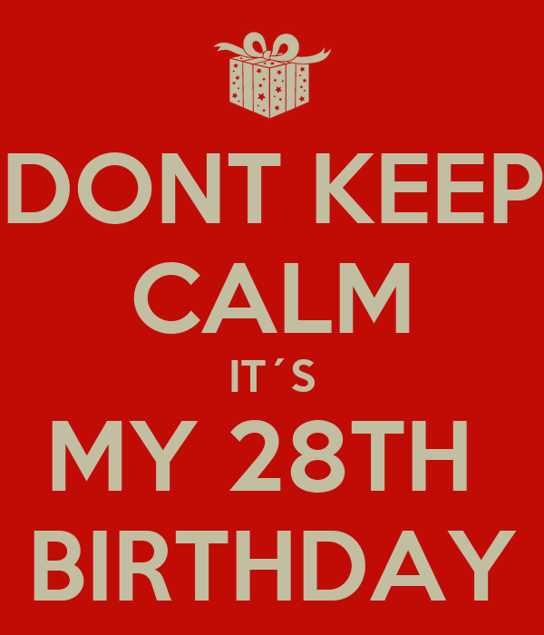 DONT KEEP CALM IT´S MY 28TH  BIRTHDAY