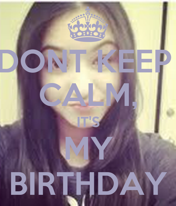 DONT KEEP  CALM, IT'S MY BIRTHDAY