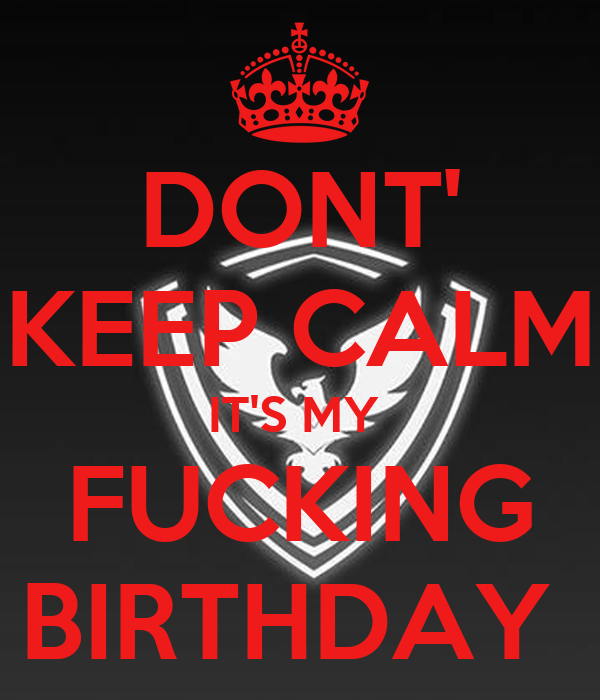 DONT' KEEP CALM IT'S MY  FUCKING BIRTHDAY