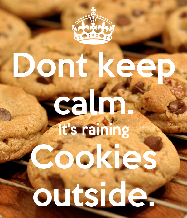 Dont keep calm. It's raining Cookies outside.
