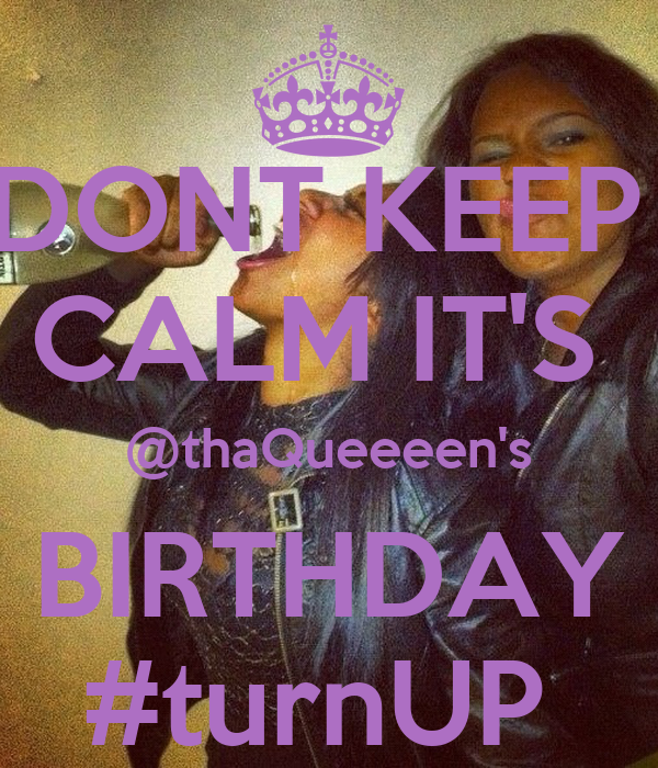 DONT KEEP  CALM IT'S  @thaQueeeen's BIRTHDAY #turnUP