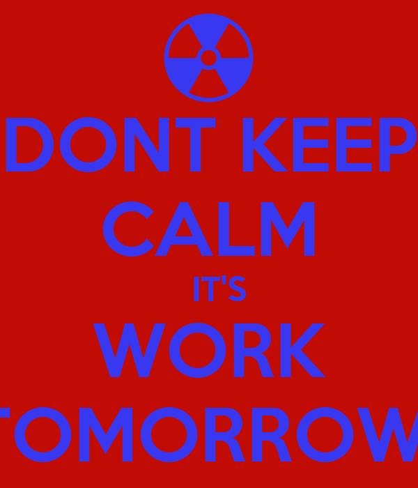 DONT KEEP CALM   IT'S WORK TOMORROW