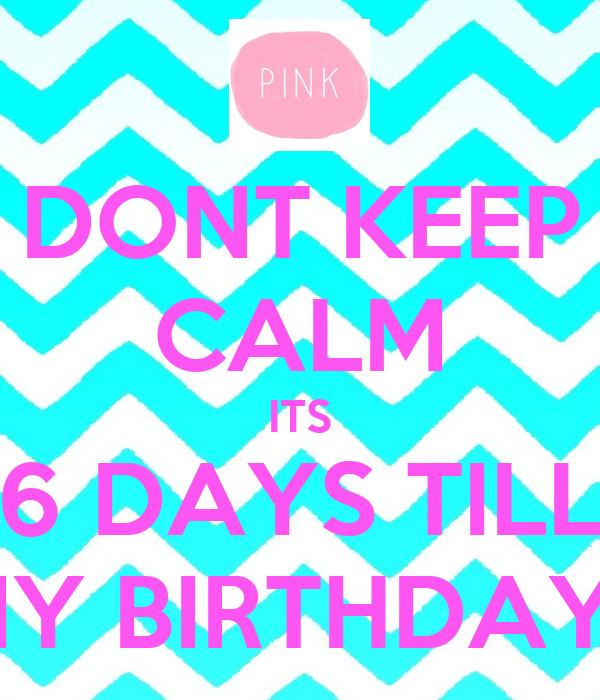 DONT KEEP CALM ITS 6 DAYS TILL MY BIRTHDAY !