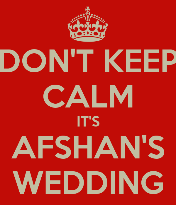 DON'T KEEP CALM IT'S AFSHAN'S WEDDING