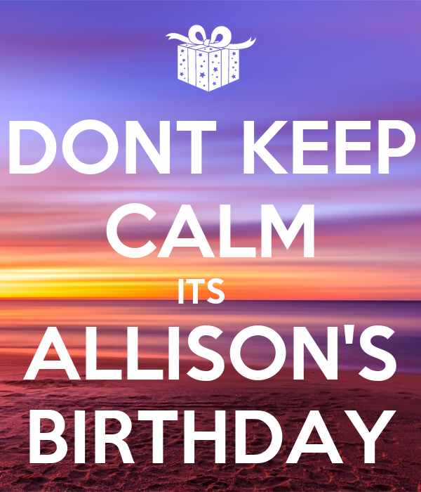 DONT KEEP CALM ITS   ALLISON'S BIRTHDAY