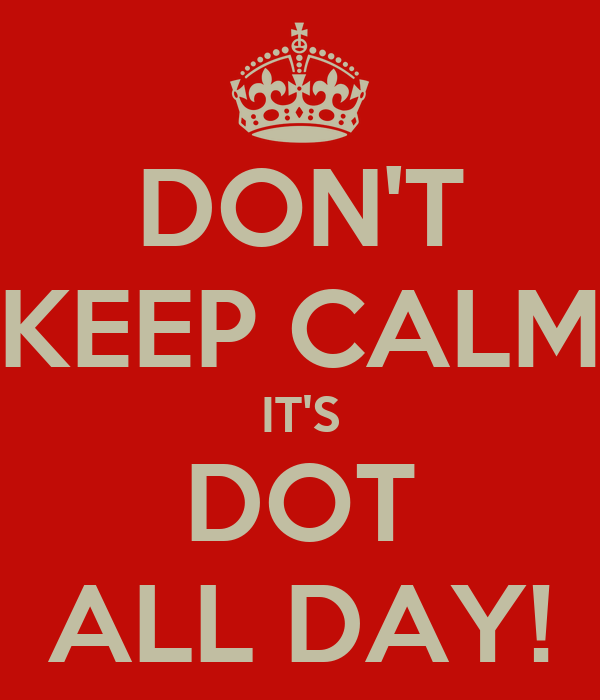 DON'T KEEP CALM IT'S DOT ALL DAY!