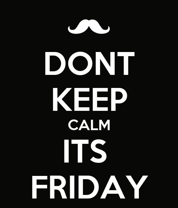 DONT KEEP CALM ITS  FRIDAY