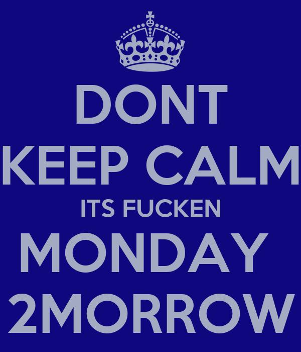 DONT KEEP CALM ITS FUCKEN MONDAY  2MORROW