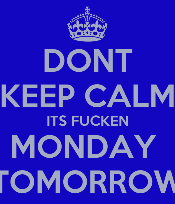 DONT KEEP CALM ITS FUCKEN MONDAY  TOMORROW