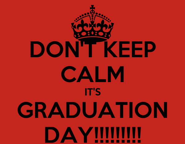 DON'T KEEP CALM IT'S GRADUATION DAY!!!!!!!!!