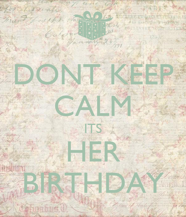 DONT KEEP CALM ITS HER BIRTHDAY