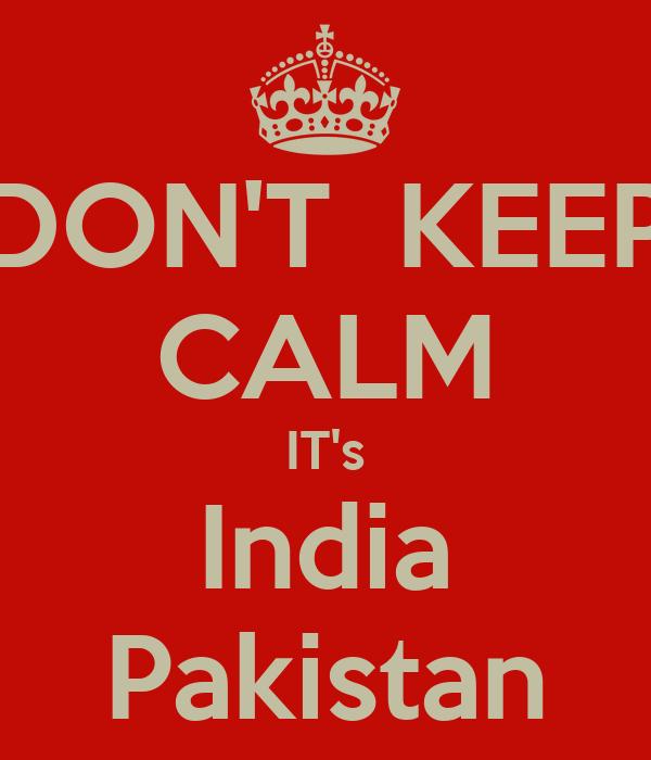 DON'T  KEEP CALM IT's India Pakistan