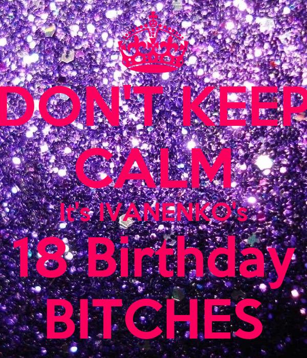DON'T KEEP CALM It's IVANENKO's 18 Birthday BITCHES