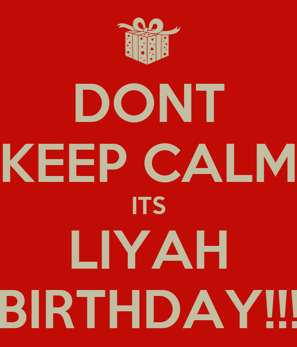DONT KEEP CALM ITS LIYAH BIRTHDAY!!!