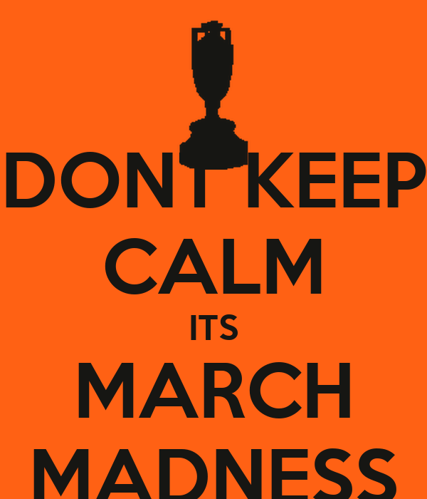 DONT KEEP CALM ITS MARCH MADNESS