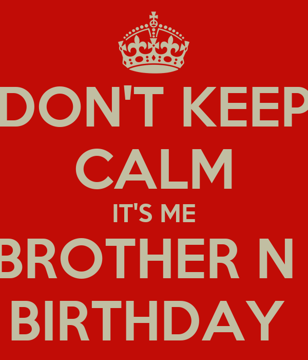 DON'T KEEP CALM IT'S ME & MY BROTHER N LAWS BIRTHDAY