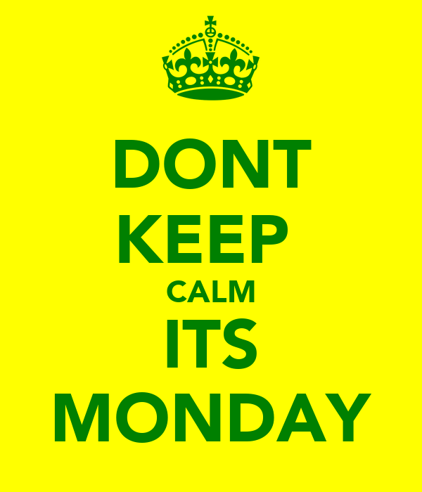 DONT KEEP  CALM ITS MONDAY