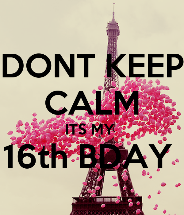 DONT KEEP CALM ITS MY  16th BDAY