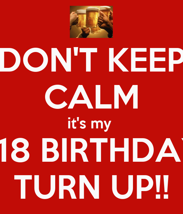 DON'T KEEP CALM it's my    18 BIRTHDAY TURN UP!!