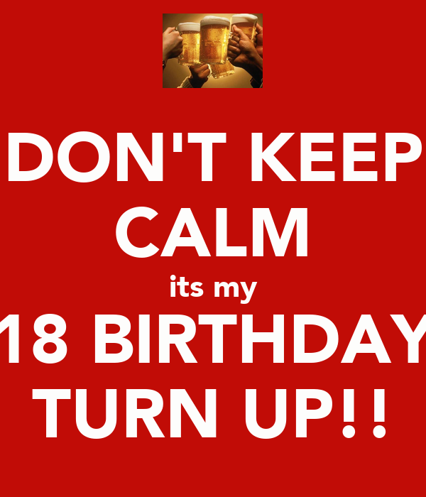 DON'T KEEP CALM its my 18 BIRTHDAY TURN UP!!