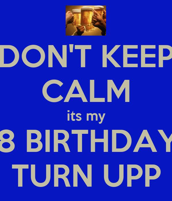 DON'T KEEP CALM its my 18 BIRTHDAY  TURN UPP