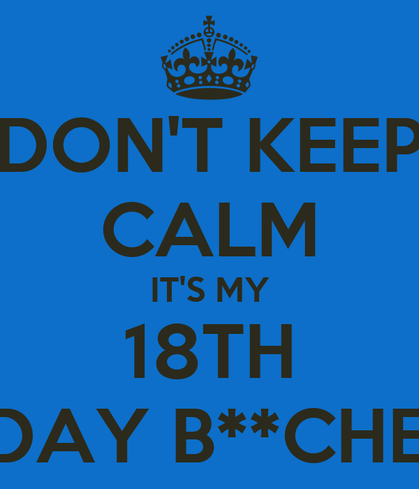DON'T KEEP CALM IT'S MY 18TH B-DAY B**CHES!!