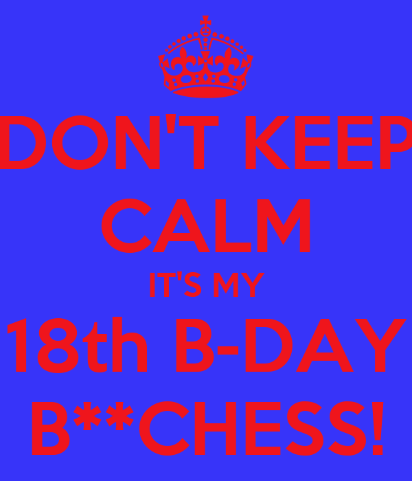 DON'T KEEP CALM IT'S MY 18th B-DAY B**CHESS!