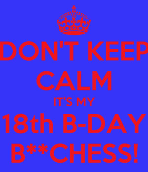 DON'T KEEP CALM IT'S MY 18th B-DAY B**CHESS!