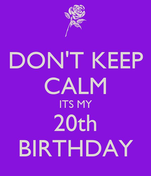 DON'T KEEP CALM ITS MY 20th BIRTHDAY