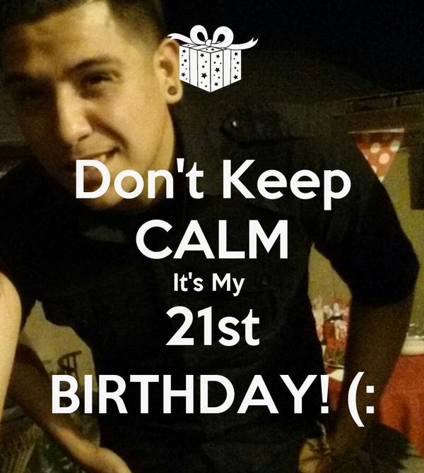 Don't Keep CALM It's My  21st BIRTHDAY! (: