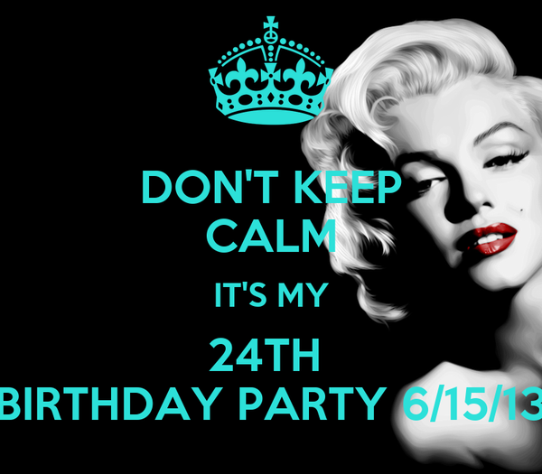 DON'T KEEP CALM IT'S MY 24TH  BIRTHDAY PARTY 6/15/13
