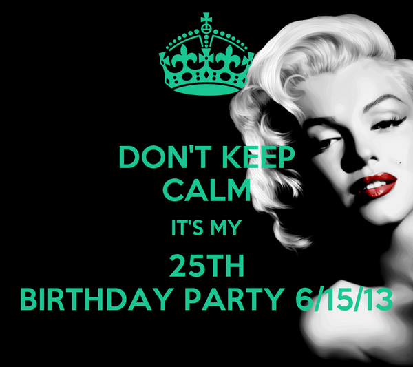 DON'T KEEP CALM IT'S MY 25TH BIRTHDAY PARTY 6/15/13