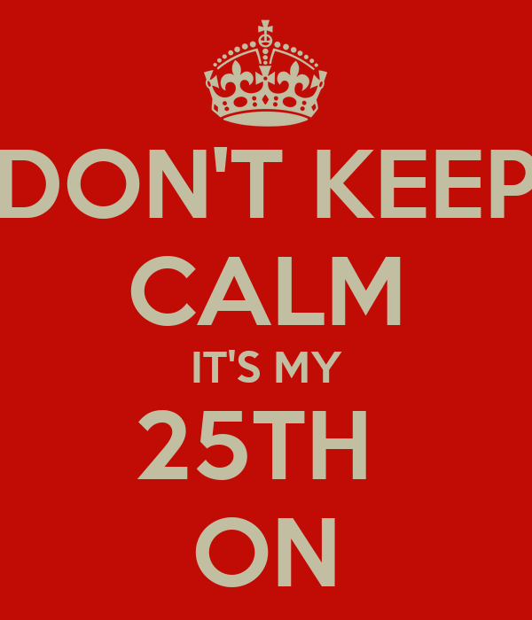 DON'T KEEP CALM IT'S MY 25TH  ON