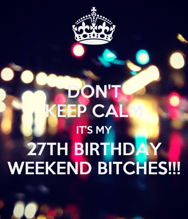 DON'T KEEP CALM IT'S MY 27TH BIRTHDAY WEEKEND BITCHES!!!