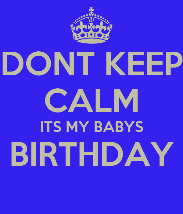 DONT KEEP CALM ITS MY BABYS BIRTHDAY