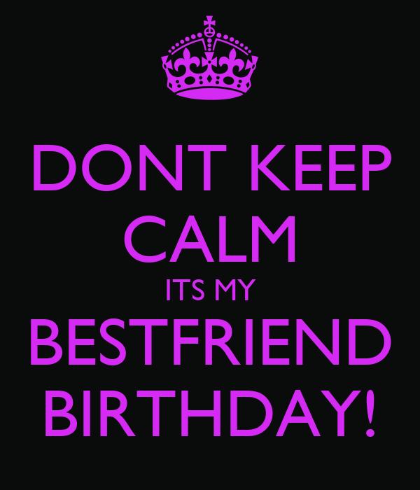 DONT KEEP CALM ITS MY BESTFRIEND BIRTHDAY!